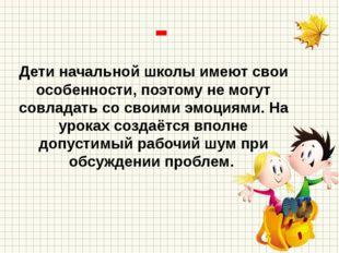 - Дети начальной школы имеют свои особенности, поэтому не могут совладать со