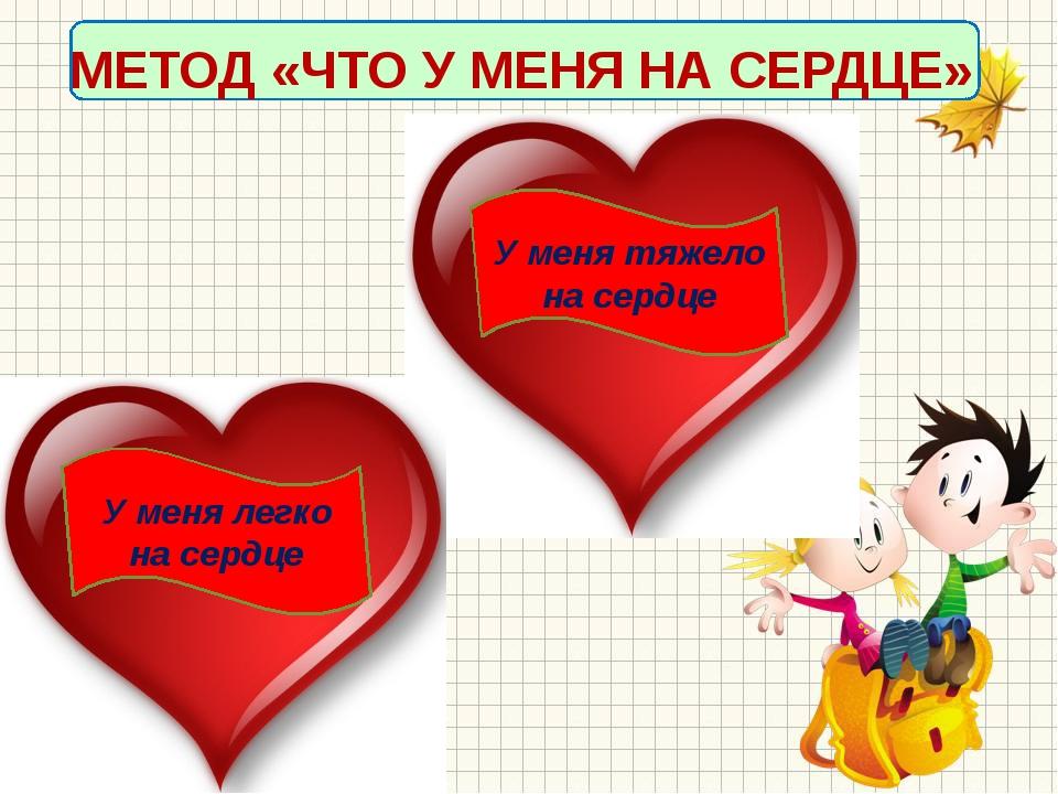 МЕТОД «ЧТО У МЕНЯ НА СЕРДЦЕ» У меня легко на сердце У меня тяжело на сердце