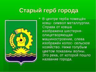 Старый герб города В центре герба помещён ковш- символ металлургии. Справа от