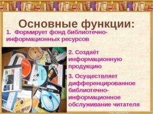 Основные функции: 1. Формирует фонд библиотечно-информационных ресурсов 2. Со