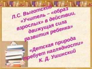 Л.С. Выготский «Учитель – «образ взрослых» в действии, движущая сила развити