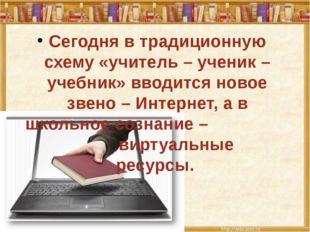 Сегодня в традиционную схему «учитель – ученик – учебник» вводится новое зве