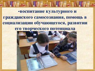 -воспитание культурного и гражданского самосознания, помощь в социализации о