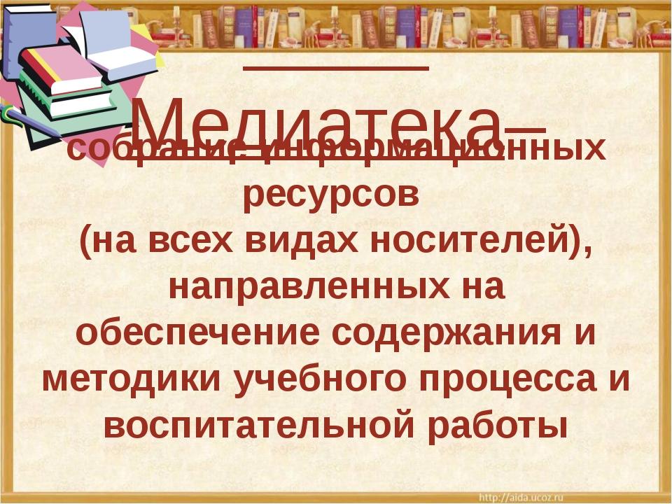 Медиатека– собрание информационных ресурсов (на всех видах носителей), напра...