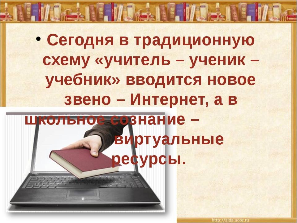 Сегодня в традиционную схему «учитель – ученик – учебник» вводится новое зве...