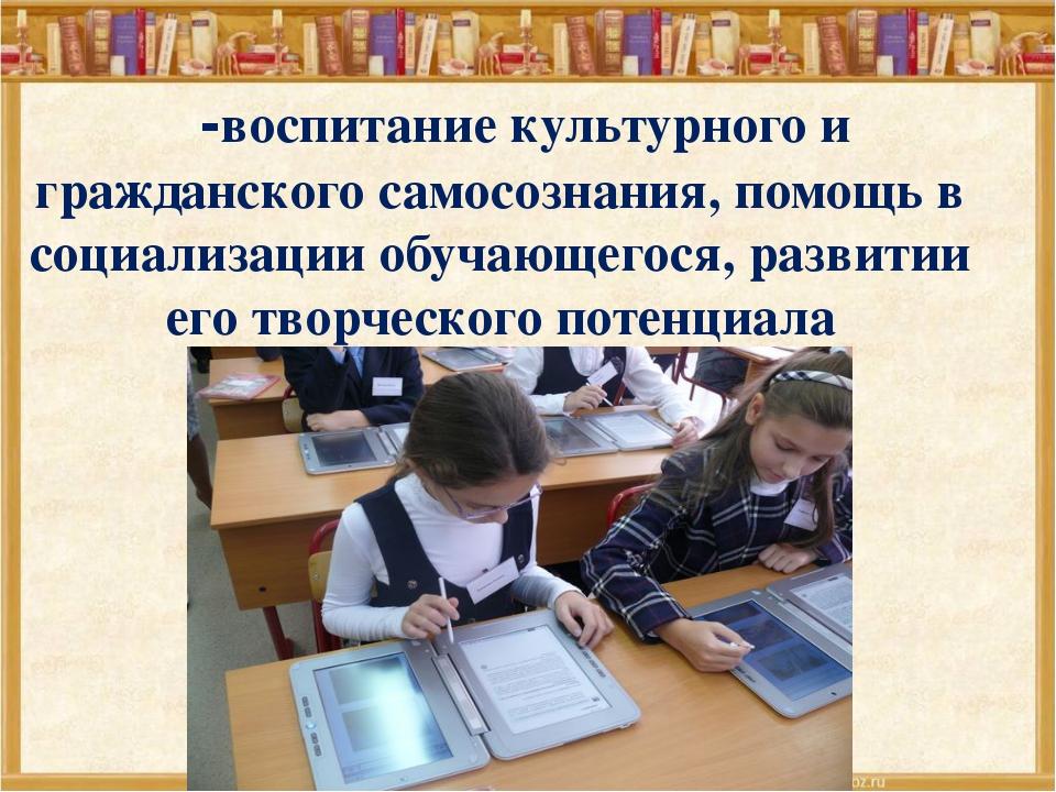 -воспитание культурного и гражданского самосознания, помощь в социализации о...