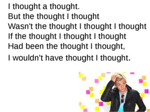 I thought a thought. But the thought I thought Wasn't the thought I thought