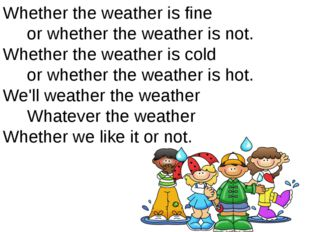 Whether the weather is fine or whether the weather is not. Whether the weathe