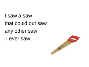I saw a saw that could out saw any other saw I ever saw.