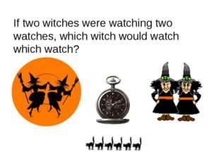 If two witches were watching two watches, which witch would watch which watch?