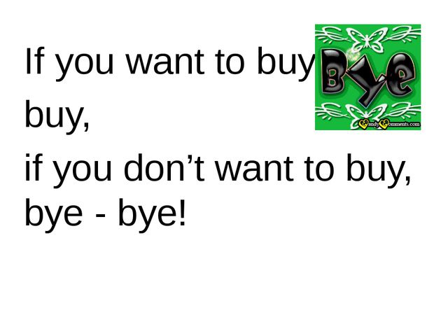 If you want to buy, buy, if you don't want to buy, bye - bye!