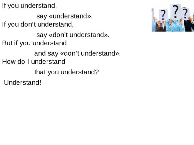 If you understand, say «understand». If you don't understand, say «don't unde...