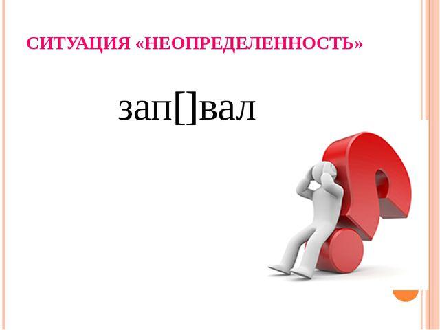 СИТУАЦИЯ «НЕОПРЕДЕЛЕННОСТЬ» зап[]вал