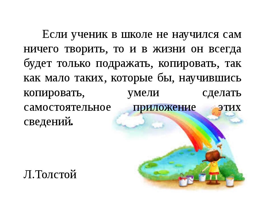 Если ученик в школе не научился сам ничего творить, то и в жизни он всегда...