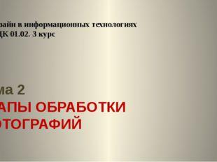 Тема 2 ЭТАПЫ ОБРАБОТКИ ФОТОГРАФИЙ Дизайн в информационных технологиях МДК 01.