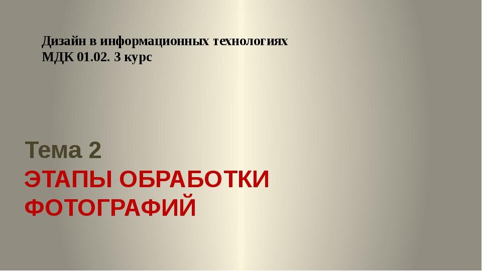 Тема 2 ЭТАПЫ ОБРАБОТКИ ФОТОГРАФИЙ Дизайн в информационных технологиях МДК 01....
