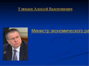 Улюкаев Алексей Валентинович Министр экономического развития Российской Федер