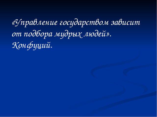 «Управление государством зависит от подбора мудрых людей». Конфуций.