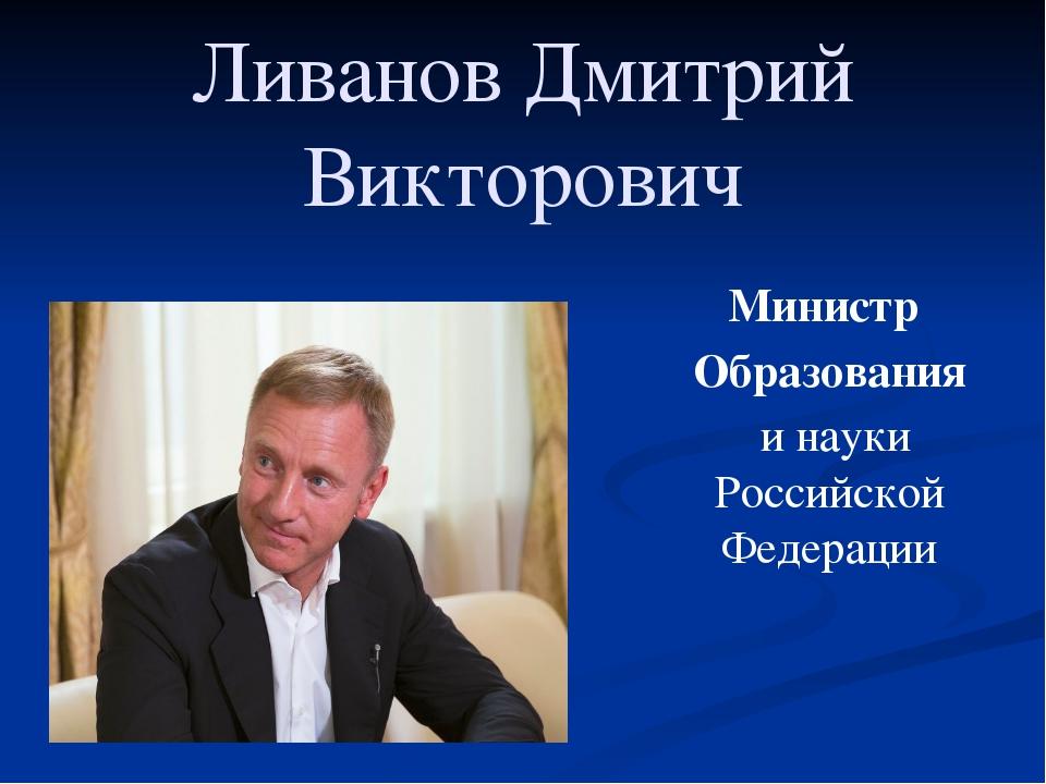Ливанов Дмитрий Викторович Министр Образования и науки Российской Федерации