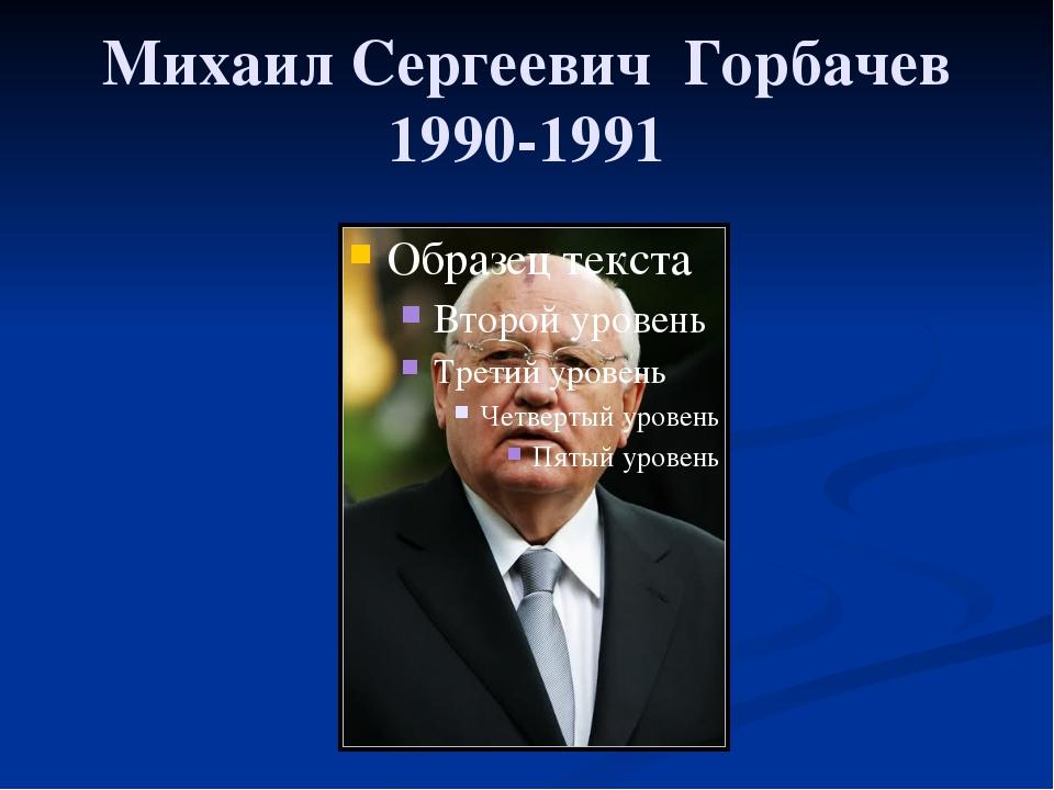Михаил Сергеевич Горбачев 1990-1991