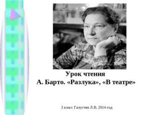 Урок чтения А. Барто. «Разлука», «В театре» 3 класс Галустян Л.В. 2014 год