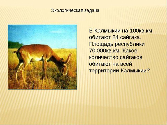 Экологическая задача В Калмыкии на 100кв.км обитают 24 сайгака. Площадь респу...