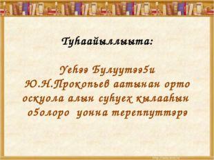 Туhаайыллыыта: Yеhээ Булуутээ5и Ю.Н.Прокопьев аатынан орто оскуола алын суhу