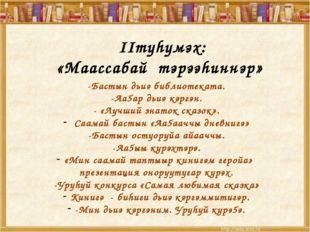 IIтуhумэх: «Маассабай тэрээhиннэр» -Бастын дьиэ библиотеката. -Аа5ар дьиэ кэ