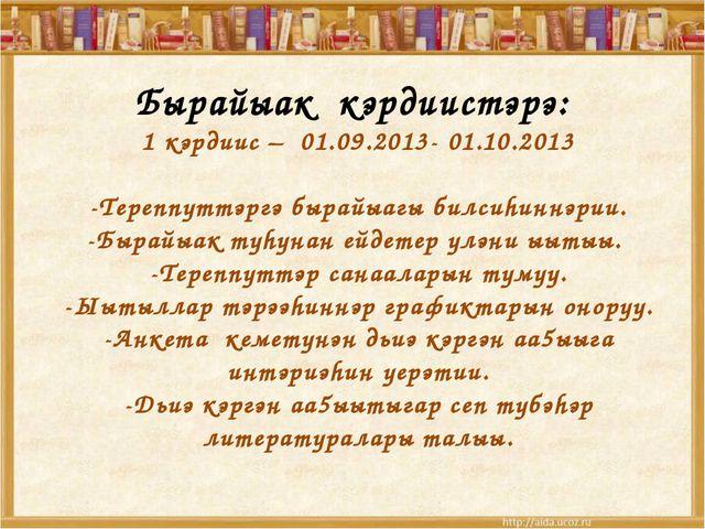 Бырайыак кэрдиистэрэ: 1 кэрдиис – 01.09.2013- 01.10.2013 -Тереппуттэргэ быра...