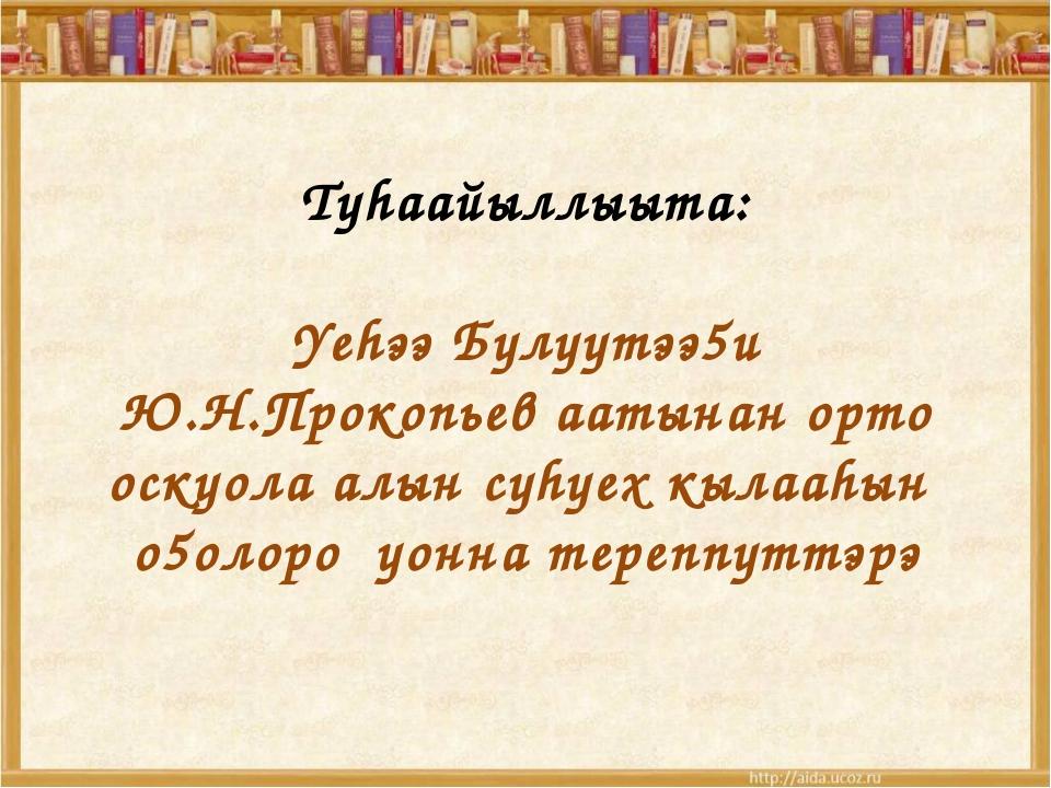 Туhаайыллыыта: Yеhээ Булуутээ5и Ю.Н.Прокопьев аатынан орто оскуола алын суhу...