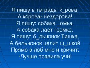 * Я пишу в тетрадь: к_рова, А корова- нездорова! Я пишу: собака _омка, А соба