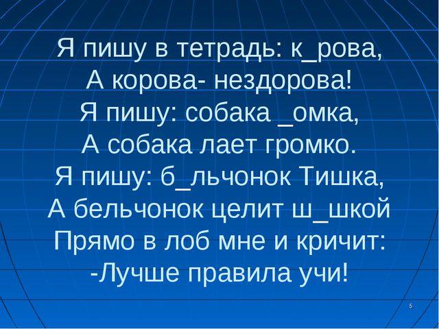 * Я пишу в тетрадь: к_рова, А корова- нездорова! Я пишу: собака _омка, А соба...