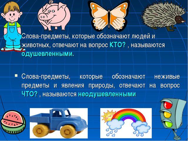 Слова-предметы, которые обозначают людей и животных, отвечают на вопрос КТО?...