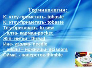 Терминология:  Көктеу-приметать- tobaste Көктеу-приметать- tobaste Тігу-прит
