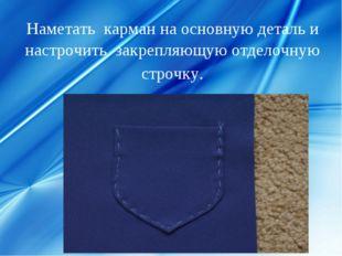Наметать карман на основную деталь и настрочить закрепляющую отделочную строч