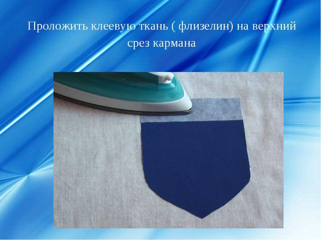 Проложить клеевую ткань ( флизелин) на верхний срез кармана
