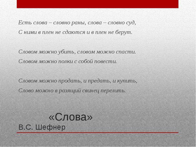 «Слова» В.С. Шефнер Есть слова – словно раны, слова – словно суд, С ними в п...