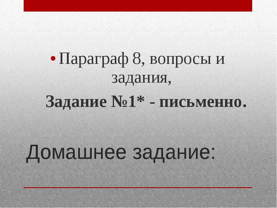 Домашнее задание: Параграф 8, вопросы и задания, Задание №1* - письменно.