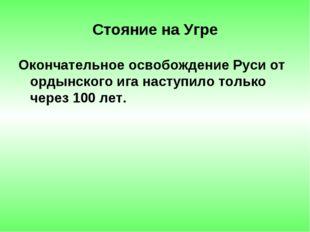 Стояние на Угре Окончательное освобождение Руси от ордынского ига наступило т
