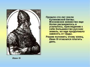 Прошло сто лет после Куликовской битвы. Московское княжество еще более расшир