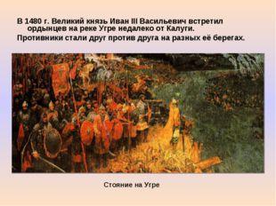 В 1480 г. Великий князь Иван III Васильевич встретил ордынцев на реке Угре не