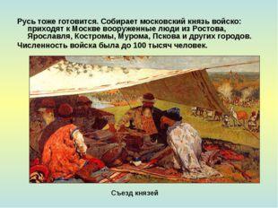 Русь тоже готовится. Собирает московский князь войско: приходят к Москве воор