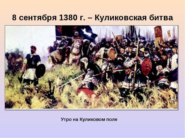 8 сентября 1380 г. – Куликовская битва Утро на Куликовом поле