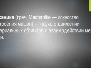 Механика (греч. Mechanike — искусство построения машин) — наука о движении ма