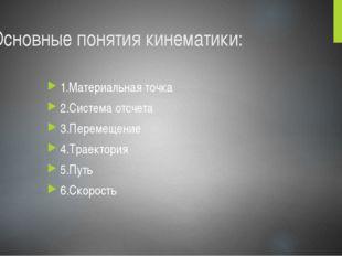 Основные понятия кинематики: 1.Материальная точка 2.Система отсчета 3.Перемещ