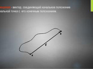Перемещение - вектор, соединяющий начальное положение материальной точки с ег