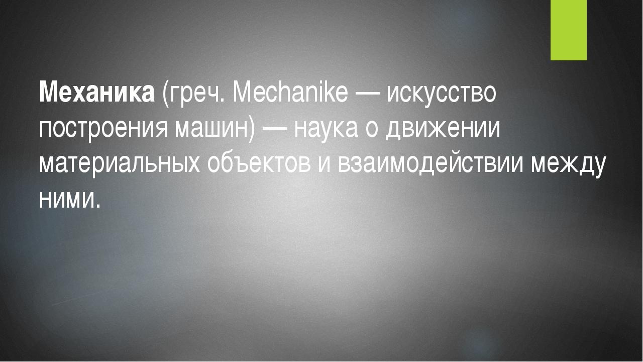 Механика (греч. Mechanike — искусство построения машин) — наука о движении ма...