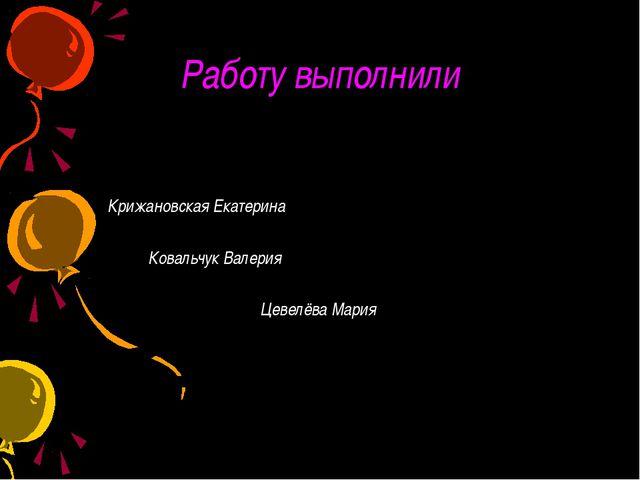Работу выполнили Крижановская Екатерина  Ковальчук Валерия Цевелёва Мария
