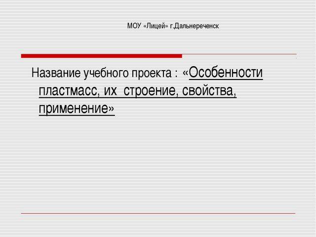 МОУ «Лицей» г.Дальнереченск Название учебного проекта : «Особенности пластмас...