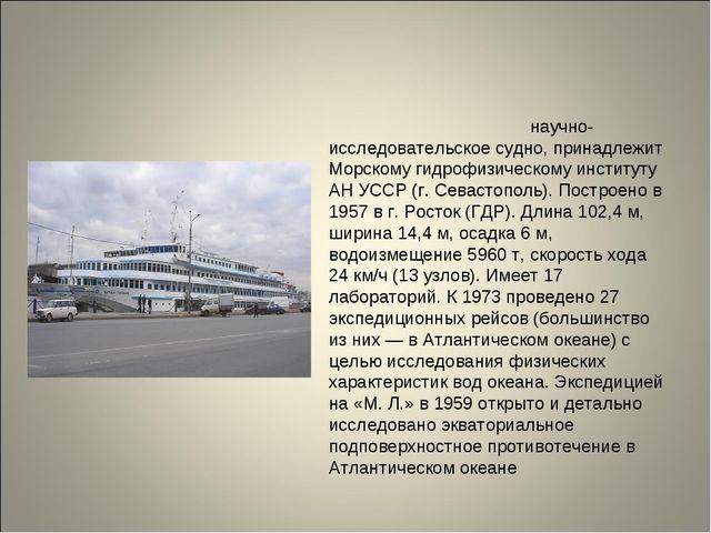 «Михаи́л Ломоно́сов» научно-исследовательское судно, принадлежит Морскому ги...